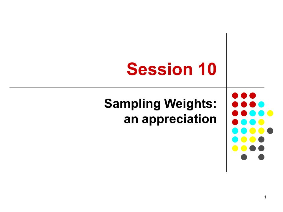 1 Session 10 Sampling Weights: an appreciation