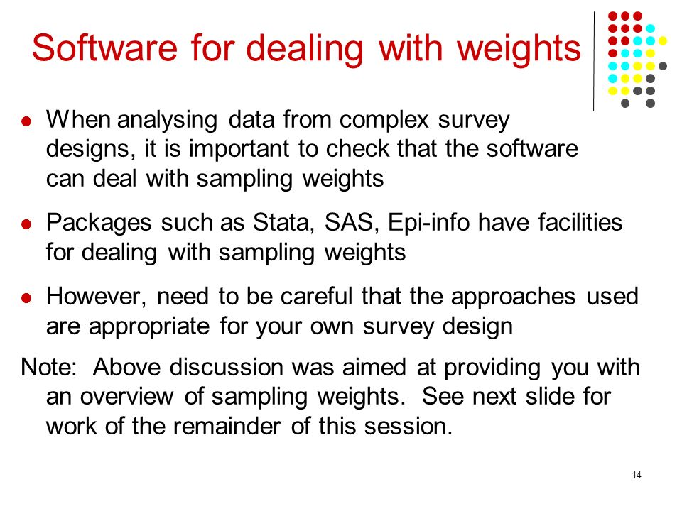 14 When analysing data from complex survey designs, it is important to check that the software can deal with sampling weights Packages such as Stata, SAS, Epi-info have facilities for dealing with sampling weights However, need to be careful that the approaches used are appropriate for your own survey design Note: Above discussion was aimed at providing you with an overview of sampling weights.