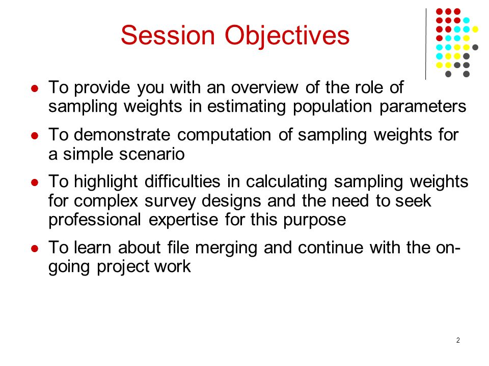 2 To provide you with an overview of the role of sampling weights in estimating population parameters To demonstrate computation of sampling weights for a simple scenario To highlight difficulties in calculating sampling weights for complex survey designs and the need to seek professional expertise for this purpose To learn about file merging and continue with the on- going project work Session Objectives
