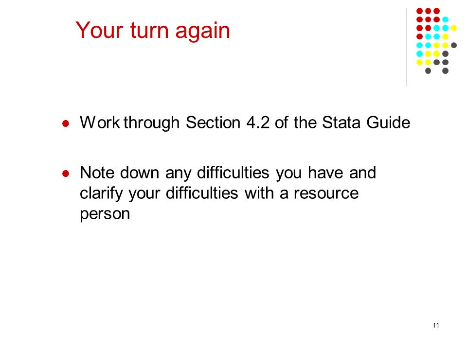 11 Your turn again Work through Section 4.2 of the Stata Guide Note down any difficulties you have and clarify your difficulties with a resource perso