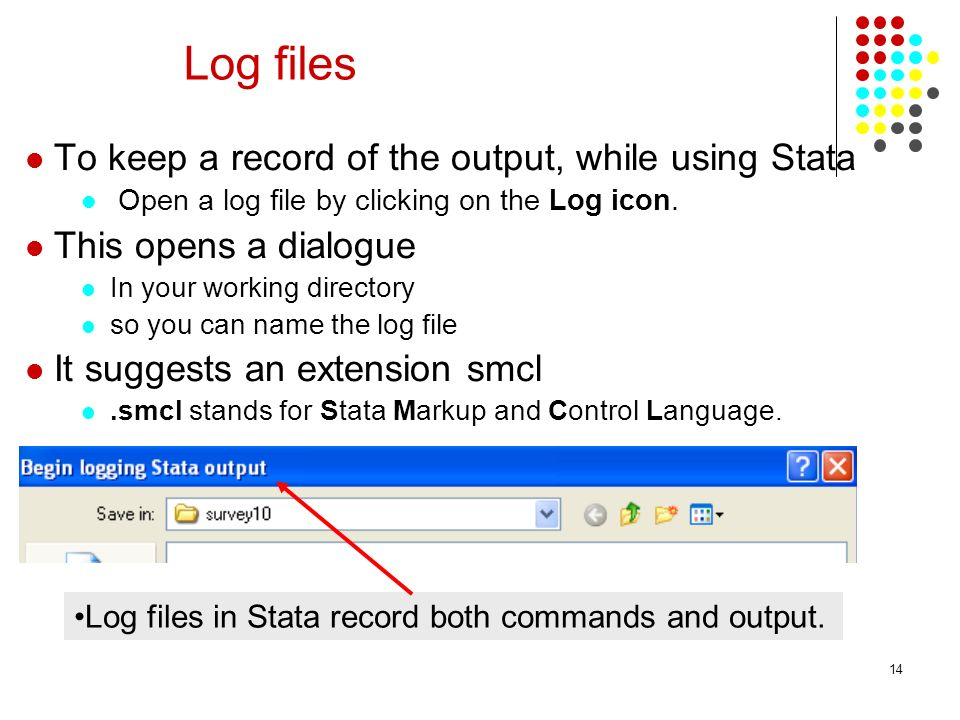 14 Log files To keep a record of the output, while using Stata Open a log file by clicking on the Log icon. This opens a dialogue In your working dire