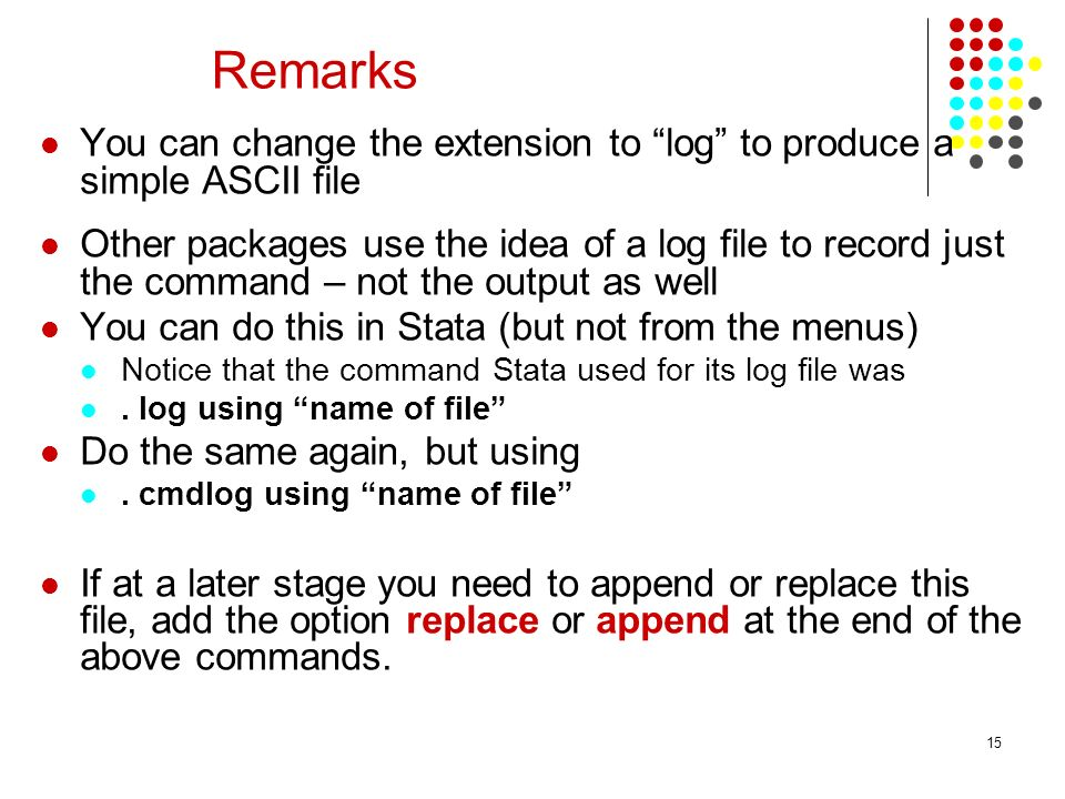 15 Remarks You can change the extension to log to produce a simple ASCII file Other packages use the idea of a log file to record just the command – n