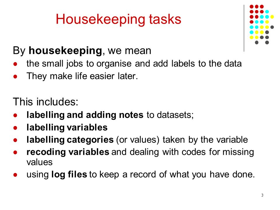 3 Housekeeping tasks By housekeeping, we mean the small jobs to organise and add labels to the data They make life easier later. This includes: labell