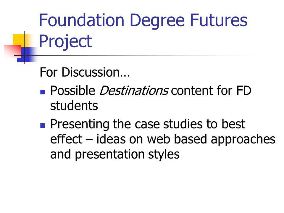 Foundation Degree Futures Project For Discussion… Possible Destinations content for FD students Presenting the case studies to best effect – ideas on