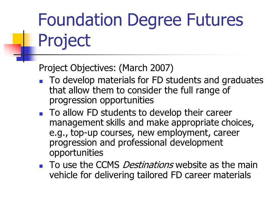 Foundation Degree Futures Project Project Objectives: (March 2007) To develop materials for FD students and graduates that allow them to consider the full range of progression opportunities To allow FD students to develop their career management skills and make appropriate choices, e.g., top-up courses, new employment, career progression and professional development opportunities To use the CCMS Destinations website as the main vehicle for delivering tailored FD career materials