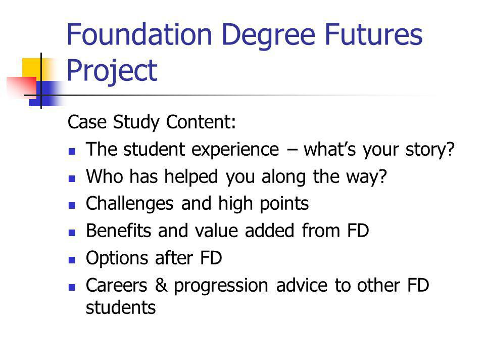 Foundation Degree Futures Project Case Study Content: The student experience – whats your story? Who has helped you along the way? Challenges and high