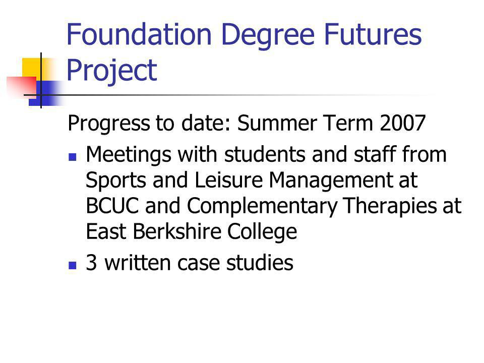 Foundation Degree Futures Project Progress to date: Summer Term 2007 Meetings with students and staff from Sports and Leisure Management at BCUC and Complementary Therapies at East Berkshire College 3 written case studies