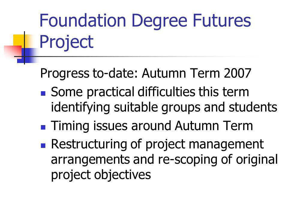 Foundation Degree Futures Project Progress to-date: Autumn Term 2007 Some practical difficulties this term identifying suitable groups and students Ti