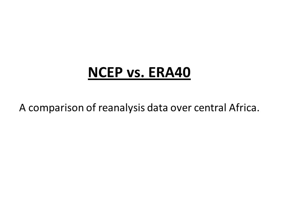 NCEP vs. ERA40 A comparison of reanalysis data over central Africa.