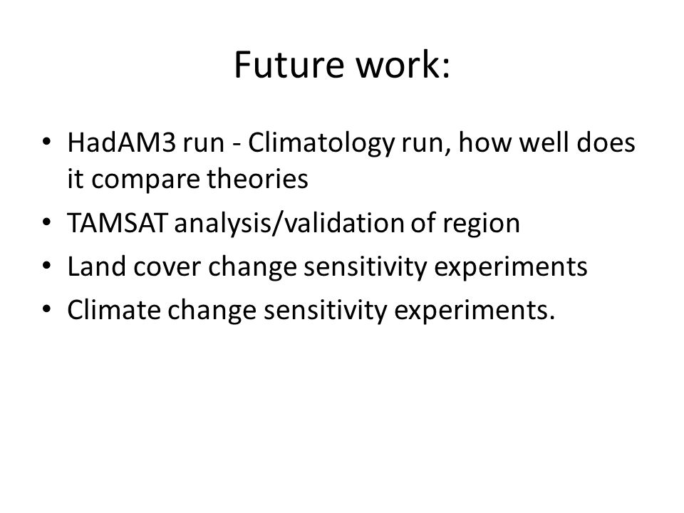 Future work: HadAM3 run - Climatology run, how well does it compare theories TAMSAT analysis/validation of region Land cover change sensitivity experi