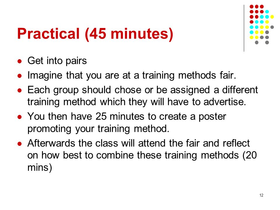 12 Practical (45 minutes) Get into pairs Imagine that you are at a training methods fair. Each group should chose or be assigned a different training