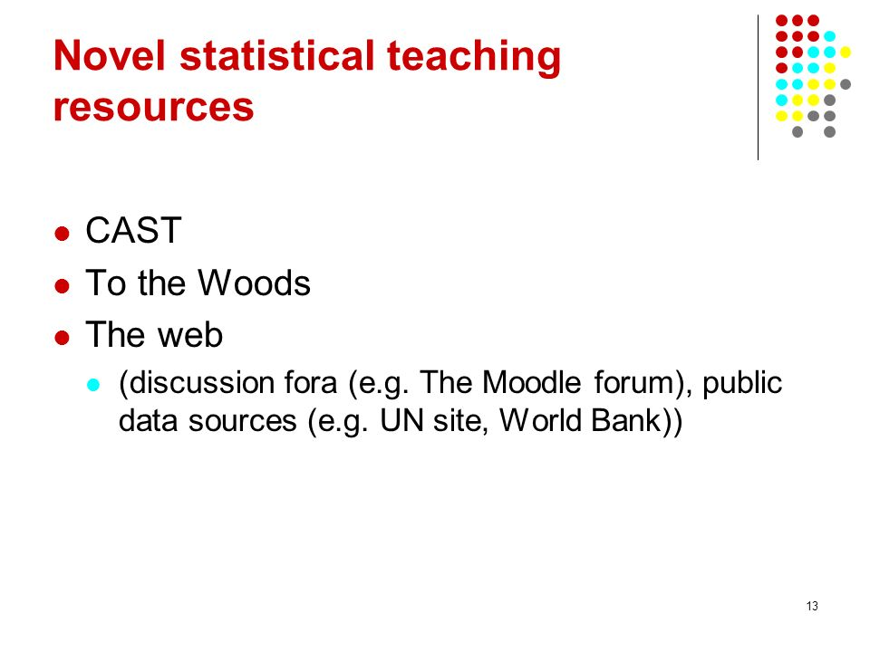 13 Novel statistical teaching resources CAST To the Woods The web (discussion fora (e.g. The Moodle forum), public data sources (e.g. UN site, World B