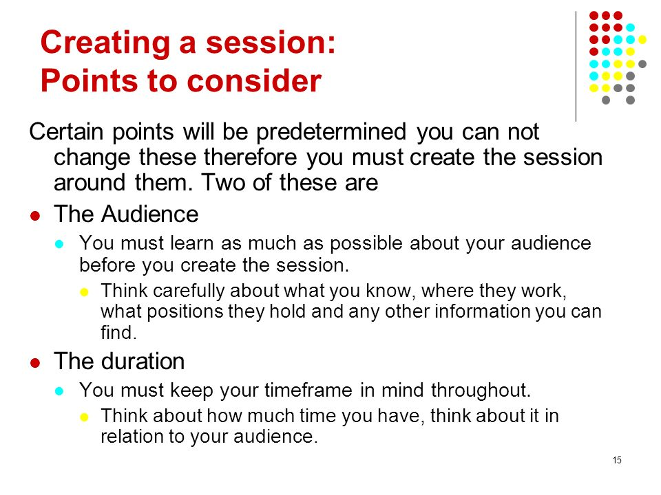 15 Creating a session: Points to consider Certain points will be predetermined you can not change these therefore you must create the session around t