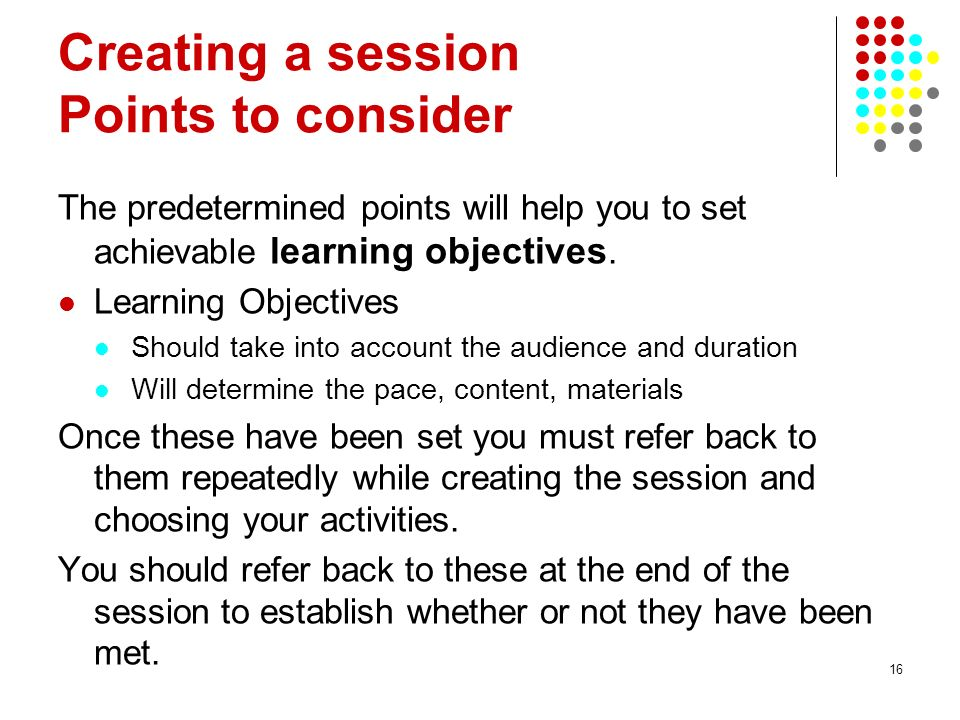 16 Creating a session Points to consider The predetermined points will help you to set achievable learning objectives. Learning Objectives Should take