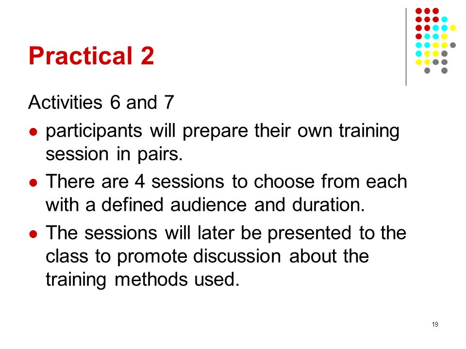 19 Practical 2 Activities 6 and 7 participants will prepare their own training session in pairs. There are 4 sessions to choose from each with a defin