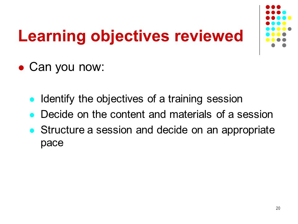 20 Learning objectives reviewed Can you now: Identify the objectives of a training session Decide on the content and materials of a session Structure