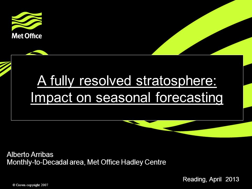 © Crown copyright 2007 A fully resolved stratosphere: Impact on seasonal forecasting Alberto Arribas Monthly-to-Decadal area, Met Office Hadley Centre Reading, April 2013