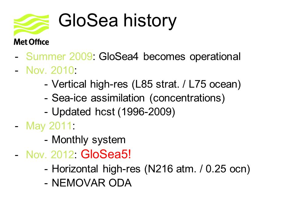 GloSea history -Summer 2009: GloSea4 becomes operational -Nov. 2010: -Vertical high-res (L85 strat. / L75 ocean) -Sea-ice assimilation (concentrations