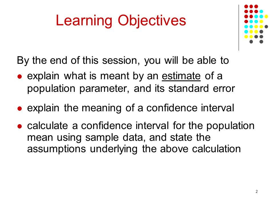 2 By the end of this session, you will be able to explain what is meant by an estimate of a population parameter, and its standard error explain the meaning of a confidence interval calculate a confidence interval for the population mean using sample data, and state the assumptions underlying the above calculation Learning Objectives