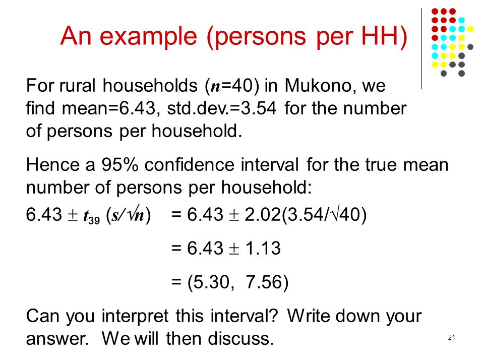 21 For rural households ( n =40) in Mukono, we find mean=6.43, std.dev.=3.54 for the number of persons per household. Hence a 95% confidence interval