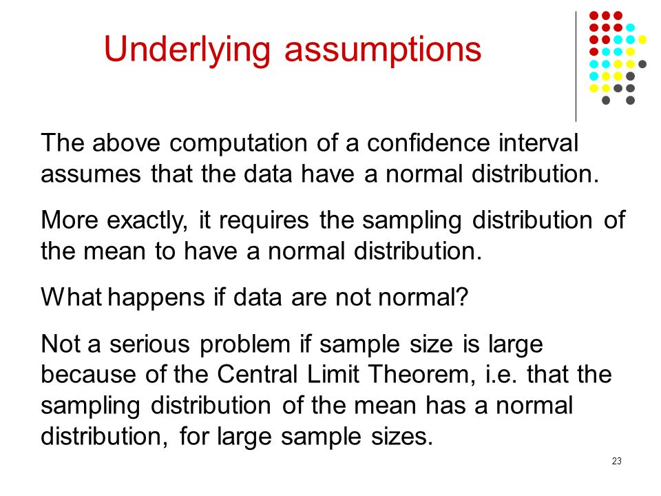 23 The above computation of a confidence interval assumes that the data have a normal distribution. More exactly, it requires the sampling distributio