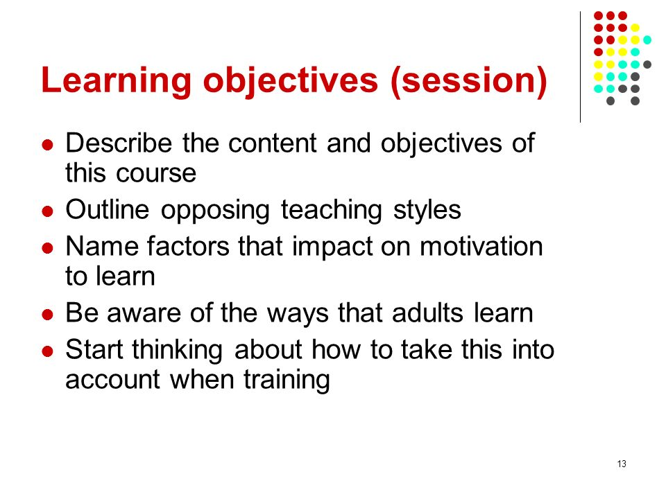 13 Learning objectives (session) Describe the content and objectives of this course Outline opposing teaching styles Name factors that impact on motiv
