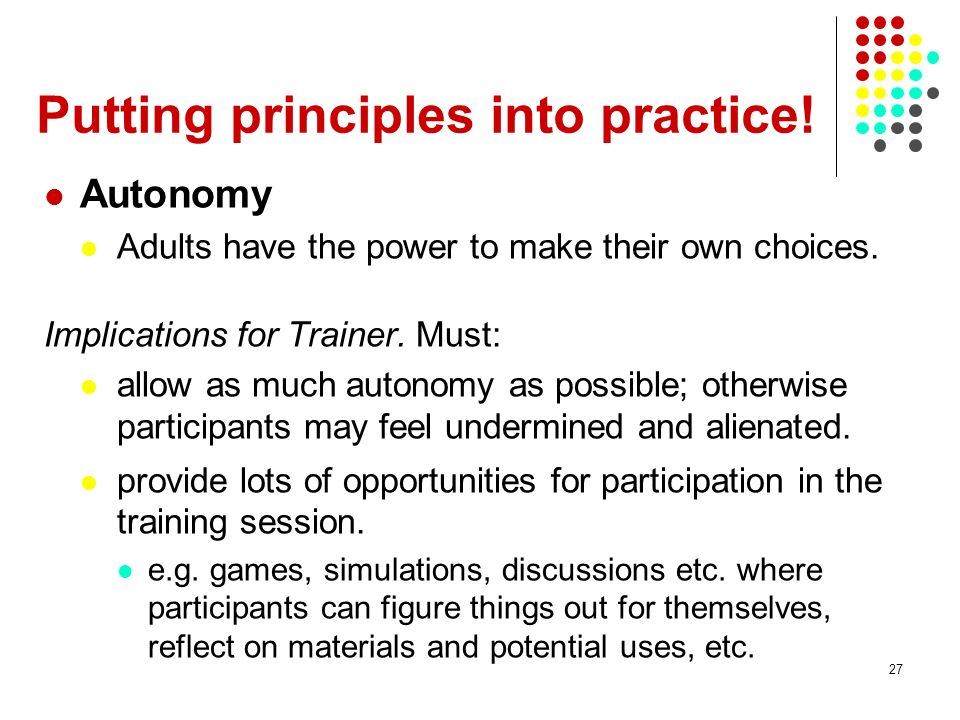 27 Putting principles into practice! Autonomy Adults have the power to make their own choices. Implications for Trainer. Must: allow as much autonomy