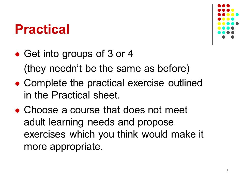 30 Practical Get into groups of 3 or 4 (they neednt be the same as before) Complete the practical exercise outlined in the Practical sheet. Choose a c