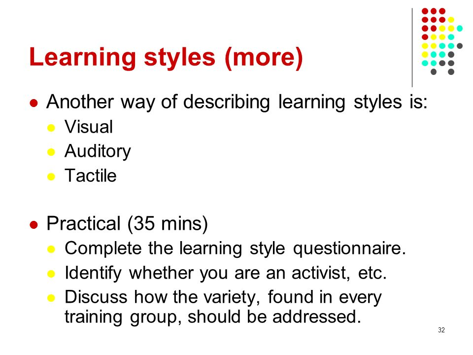 32 Learning styles (more) Another way of describing learning styles is: Visual Auditory Tactile Practical (35 mins) Complete the learning style questi