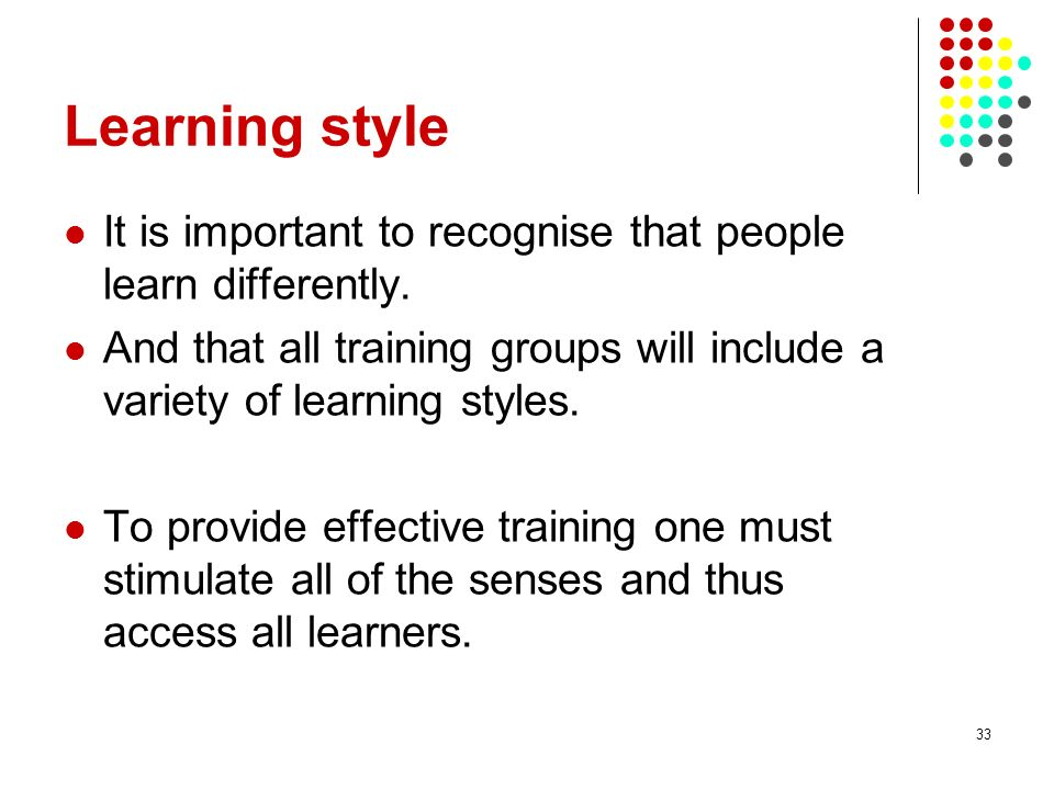 33 Learning style It is important to recognise that people learn differently. And that all training groups will include a variety of learning styles.