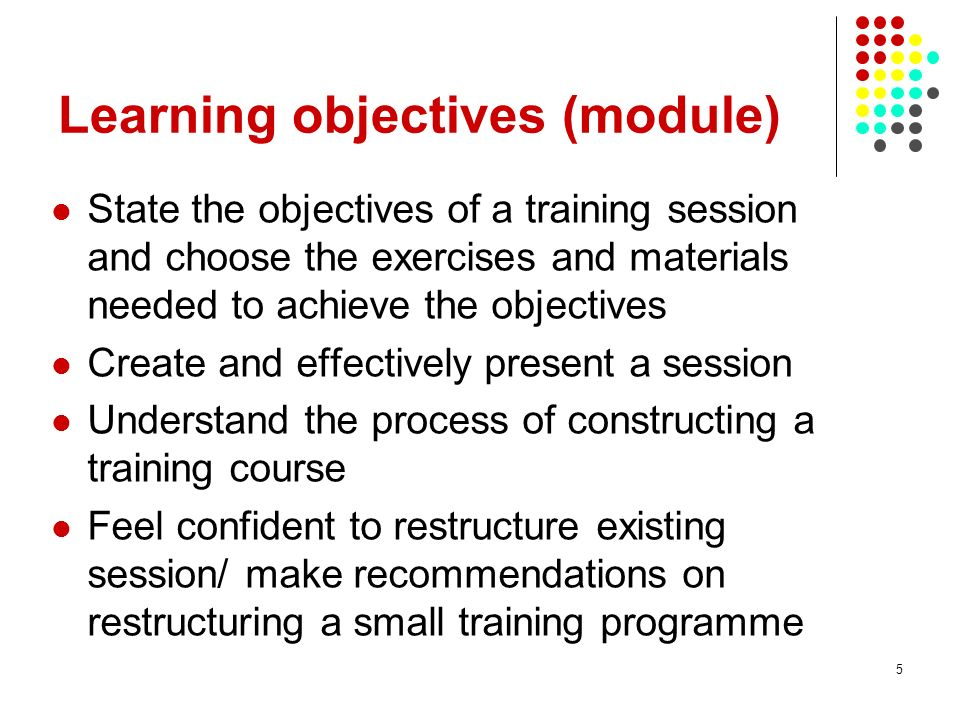 5 Learning objectives (module) State the objectives of a training session and choose the exercises and materials needed to achieve the objectives Crea