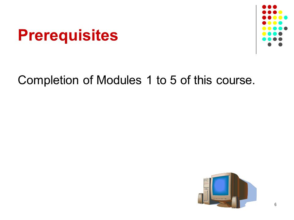 6 Prerequisites Completion of Modules 1 to 5 of this course.