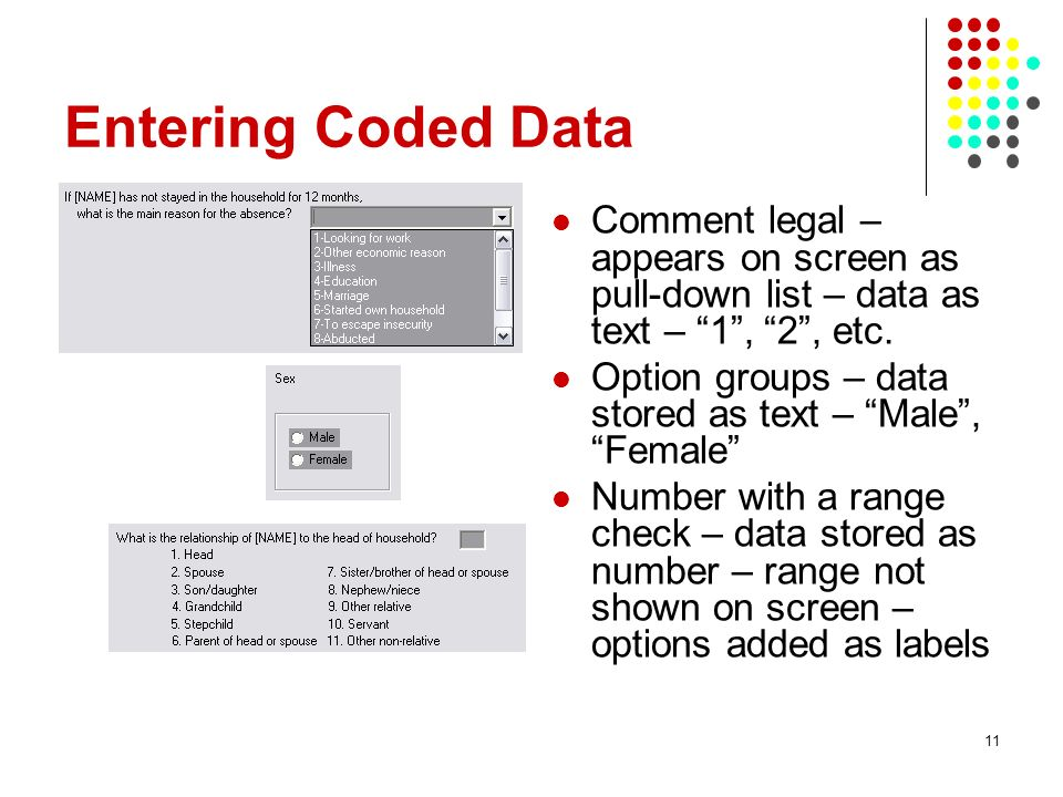 Entering Coded Data Comment legal – appears on screen as pull-down list – data as text – 1, 2, etc. Option groups – data stored as text – Male, Female