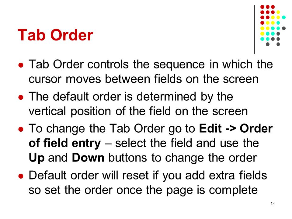 Tab Order Tab Order controls the sequence in which the cursor moves between fields on the screen The default order is determined by the vertical posit