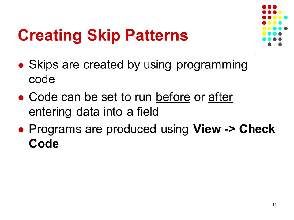 Creating Skip Patterns Skips are created by using programming code Code can be set to run before or after entering data into a field Programs are prod