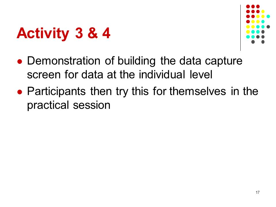 Activity 3 & 4 Demonstration of building the data capture screen for data at the individual level Participants then try this for themselves in the pra