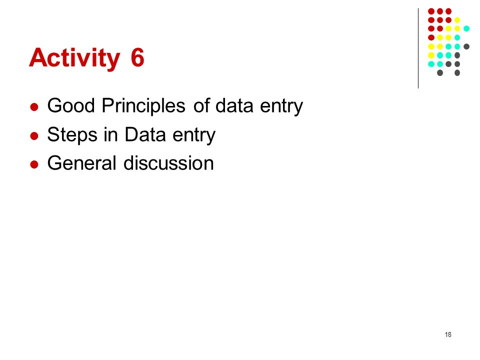 Activity 6 Good Principles of data entry Steps in Data entry General discussion 18