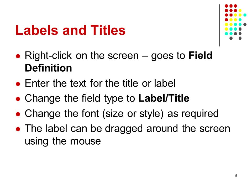 Labels and Titles Right-click on the screen – goes to Field Definition Enter the text for the title or label Change the field type to Label/Title Chan