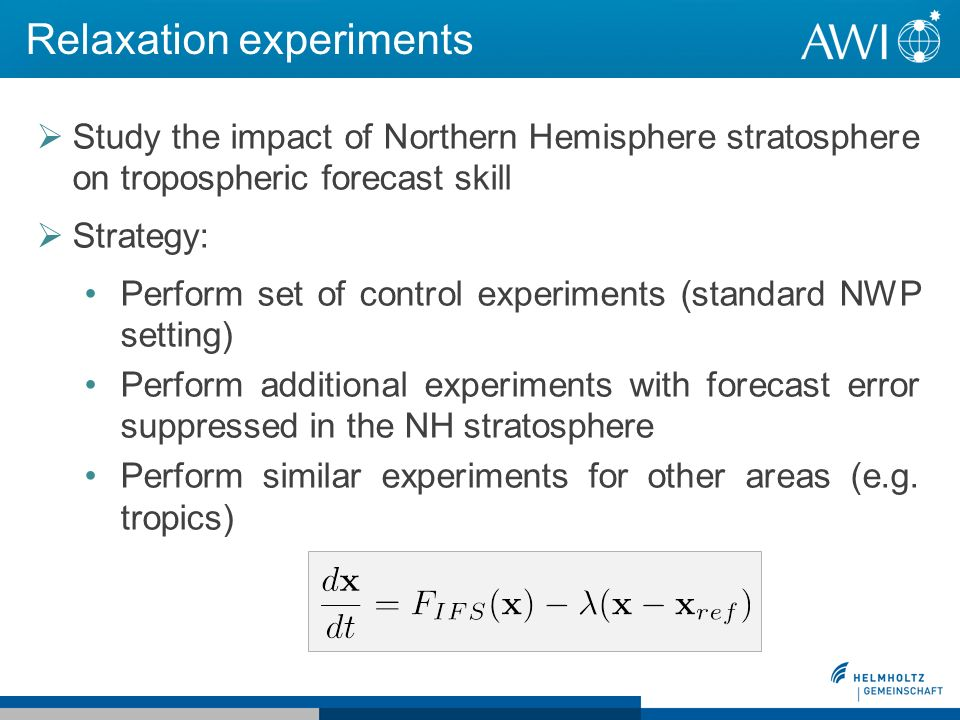Relaxation experiments Study the impact of Northern Hemisphere stratosphere on tropospheric forecast skill Strategy: Perform set of control experiments (standard NWP setting) Perform additional experiments with forecast error suppressed in the NH stratosphere Perform similar experiments for other areas (e.g.