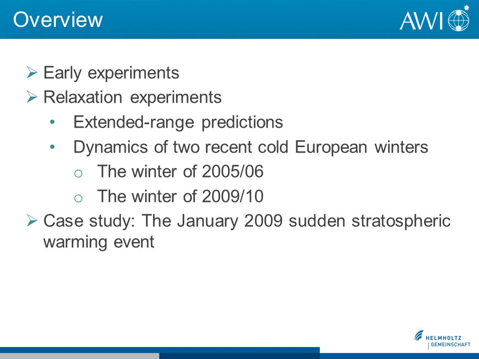 Overview Early experiments Relaxation experiments Extended-range predictions Dynamics of two recent cold European winters o The winter of 2005/06 o The winter of 2009/10 Case study: The January 2009 sudden stratospheric warming event