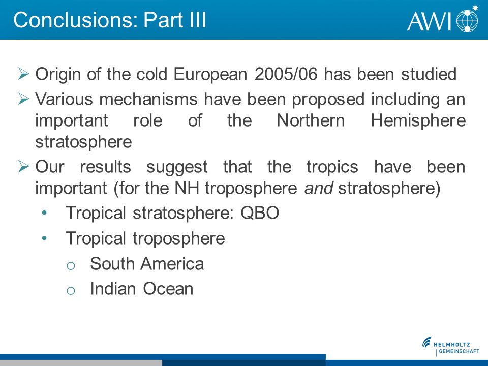 Conclusions: Part III Origin of the cold European 2005/06 has been studied Various mechanisms have been proposed including an important role of the Northern Hemisphere stratosphere Our results suggest that the tropics have been important (for the NH troposphere and stratosphere) Tropical stratosphere: QBO Tropical troposphere o South America o Indian Ocean