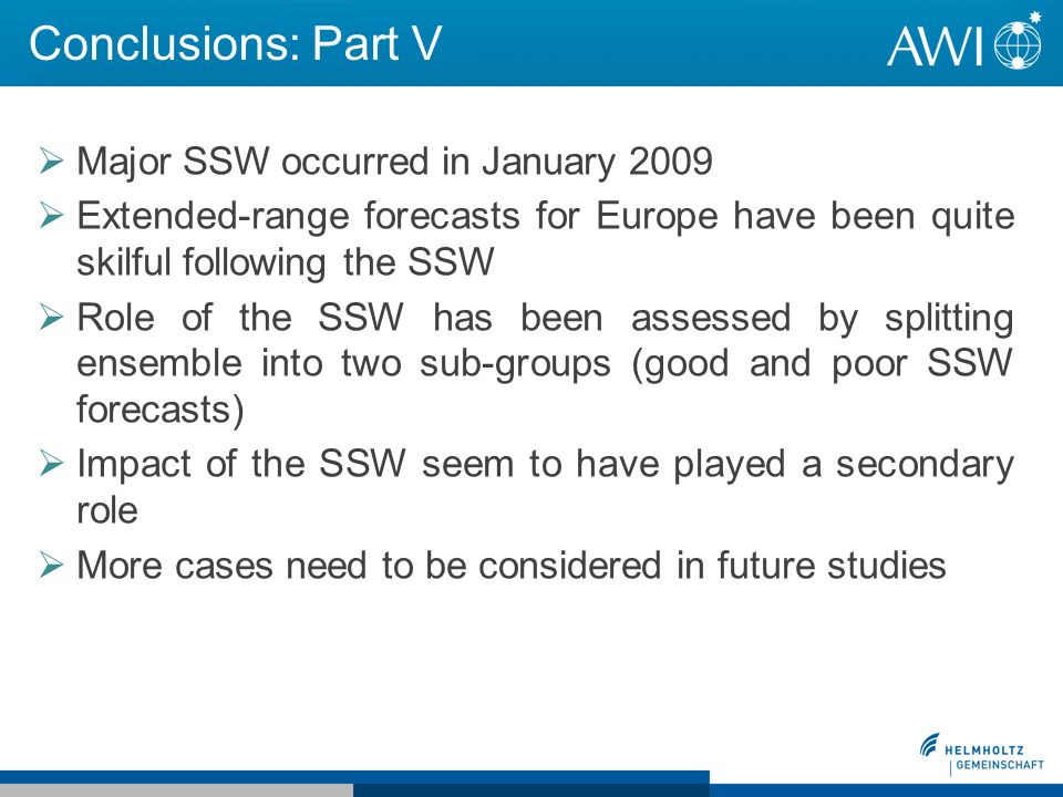 Conclusions: Part V Major SSW occurred in January 2009 Extended-range forecasts for Europe have been quite skilful following the SSW Role of the SSW has been assessed by splitting ensemble into two sub-groups (good and poor SSW forecasts) Impact of the SSW seem to have played a secondary role More cases need to be considered in future studies
