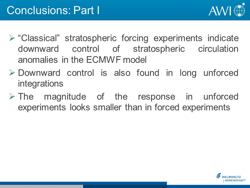 Conclusions: Part I Classical stratospheric forcing experiments indicate downward control of stratospheric circulation anomalies in the ECMWF model Downward control is also found in long unforced integrations The magnitude of the response in unforced experiments looks smaller than in forced experiments