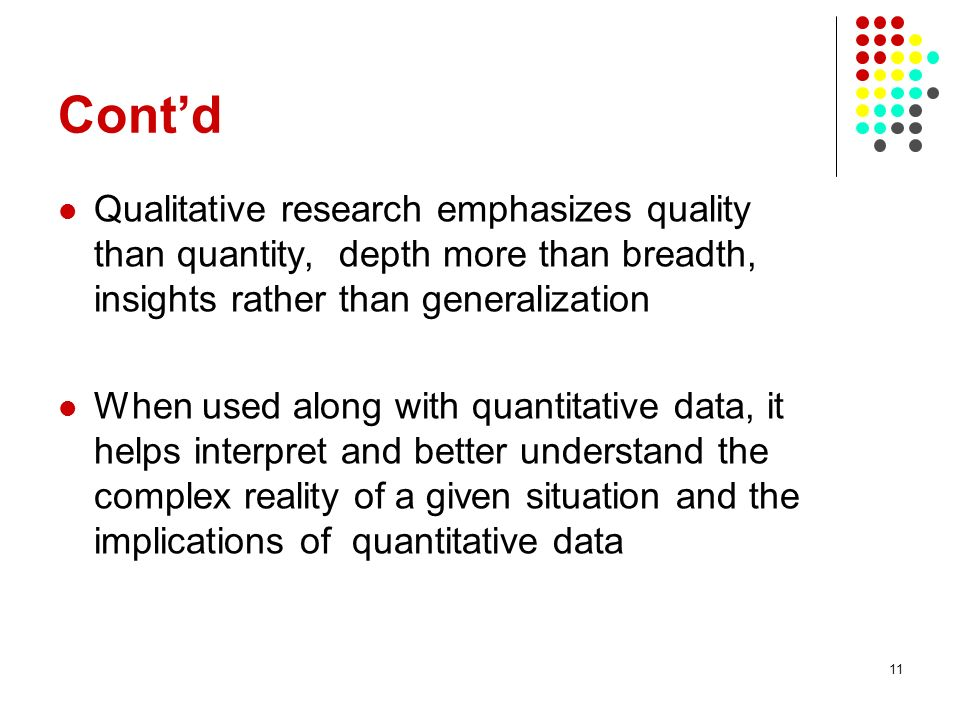 11 Contd Qualitative research emphasizes quality than quantity, depth more than breadth, insights rather than generalization When used along with quan