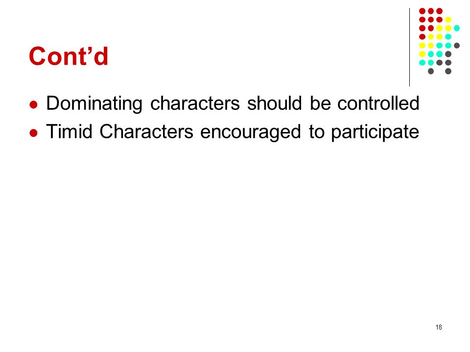 18 Contd Dominating characters should be controlled Timid Characters encouraged to participate