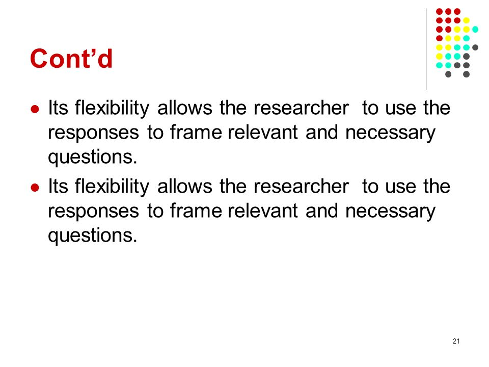 21 Contd Its flexibility allows the researcher to use the responses to frame relevant and necessary questions.