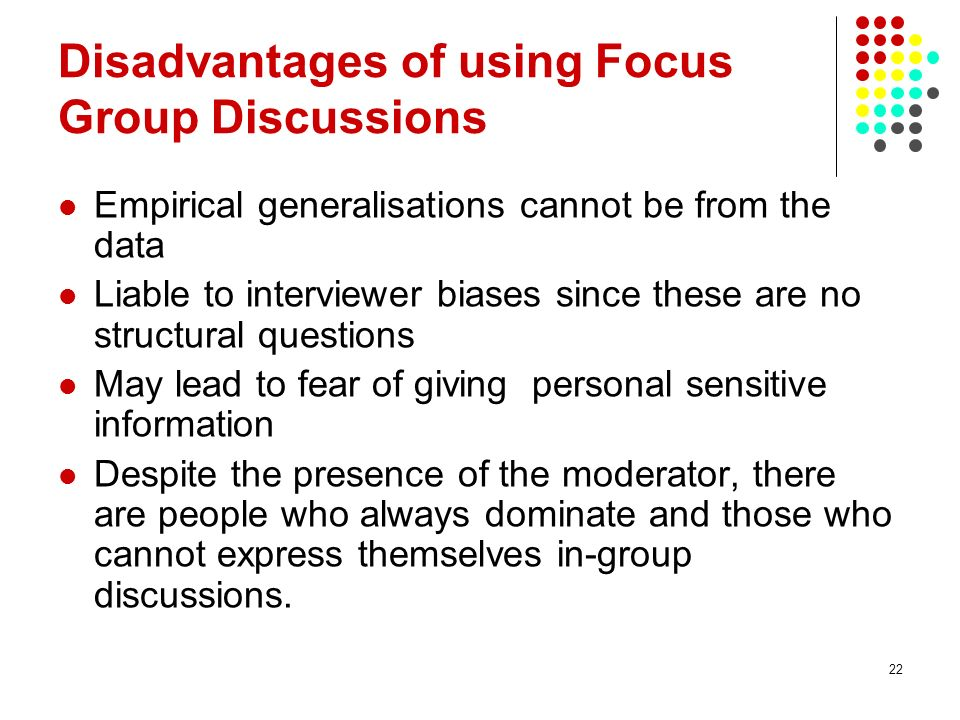 22 Disadvantages of using Focus Group Discussions Empirical generalisations cannot be from the data Liable to interviewer biases since these are no st