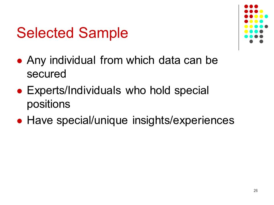 26 Selected Sample Any individual from which data can be secured Experts/Individuals who hold special positions Have special/unique insights/experienc