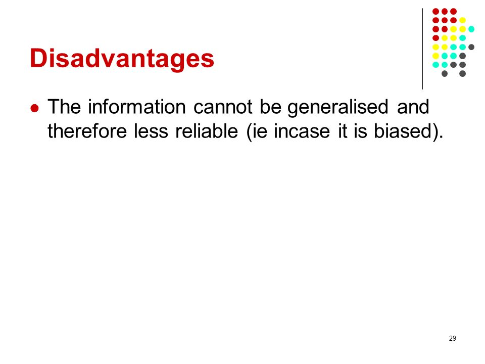 29 Disadvantages The information cannot be generalised and therefore less reliable (ie incase it is biased).