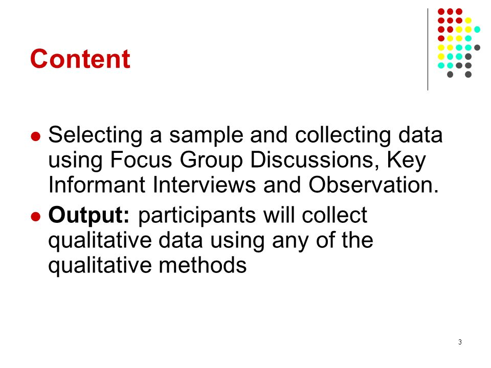 4 Activities Activity 1: Introduce qualitative research to the participants30 min Activity 2: Help the participants appreciate the complimentary role of qualitative methods 30min Activity 3:Explain the different qualitative methods 60min Activity 4: Discuss the advantages and disadvantages of the methods above30min Activity 5: Practicals / Presentations within the participants 180min